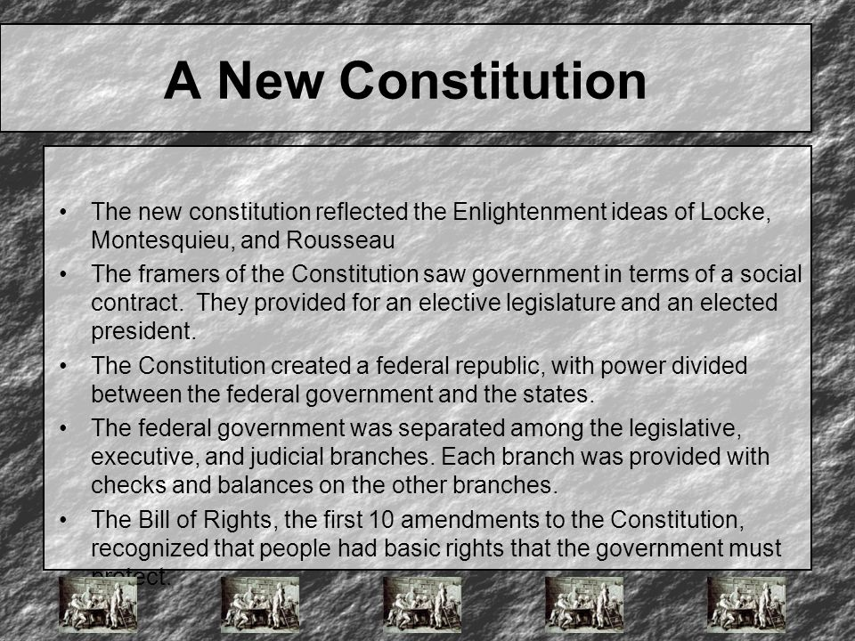 A New Constitution The new constitution reflected the Enlightenment ideas of Locke, Montesquieu, and Rousseau The framers of the Constitution saw gove