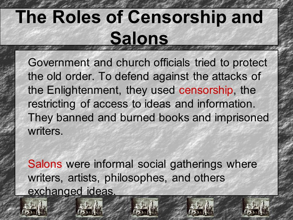 The Roles of Censorship and Salons Government and church officials tried to protect the old order. To defend against the attacks of the Enlightenment,