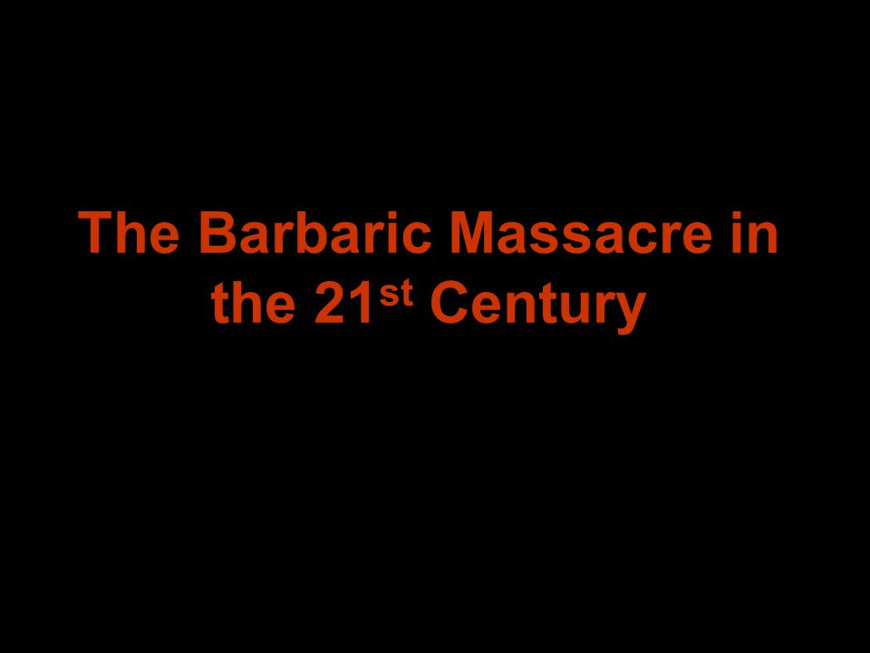 The Barbaric Massacre in the 21 st Century