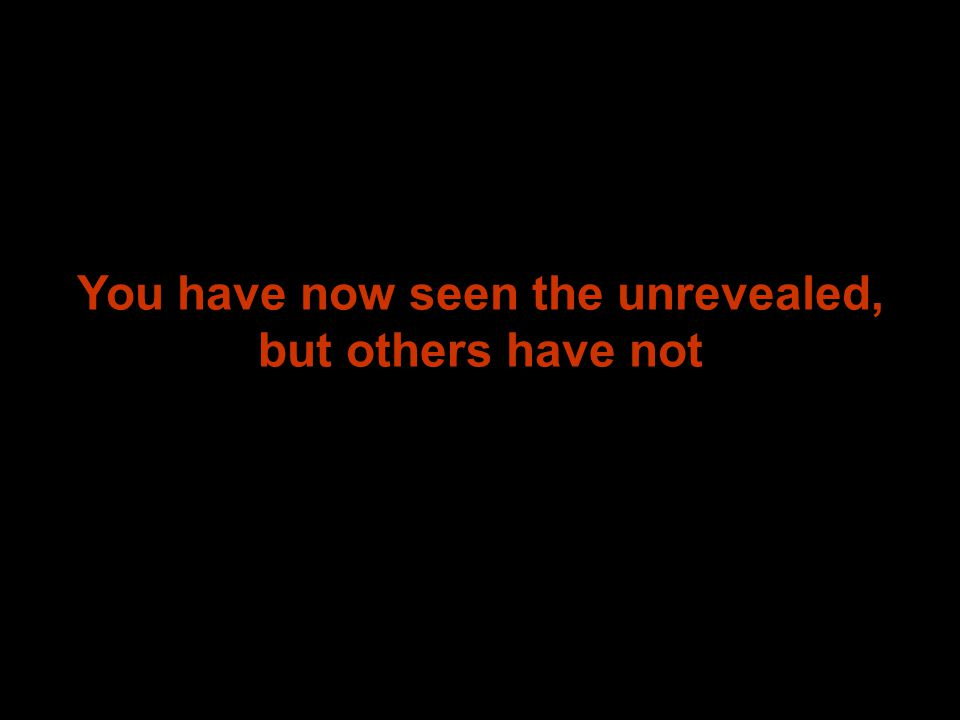 You have now seen the unrevealed, but others have not