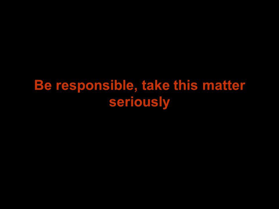 Be responsible, take this matter seriously