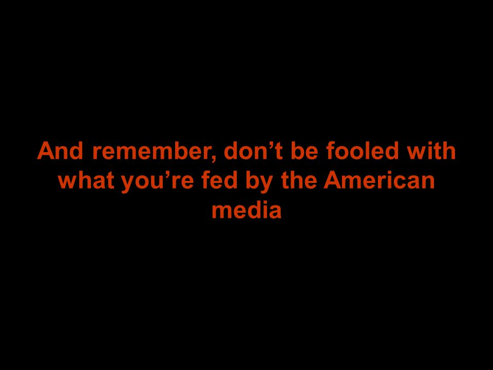 And remember, don't be fooled with what you're fed by the American media