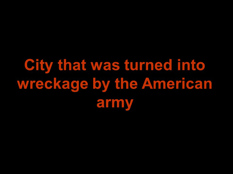 City that was turned into wreckage by the American army