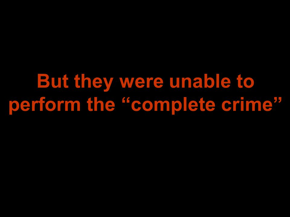 But they were unable to perform the complete crime