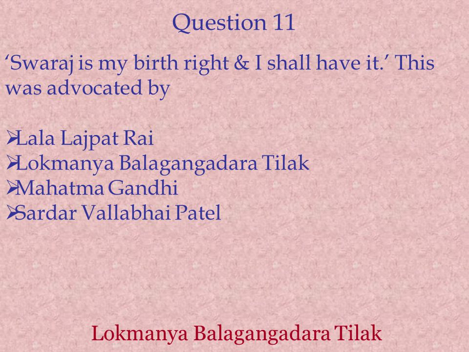 Question 11 'Swaraj is my birth right & I shall have it.' This was advocated by  Lala Lajpat Rai  Lokmanya Balagangadara Tilak  Mahatma Gandhi  Sardar Vallabhai Patel Lokmanya Balagangadara Tilak