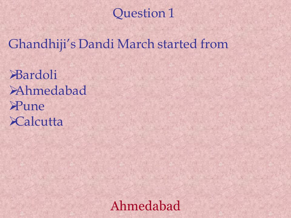 Question 1 Ghandhiji's Dandi March started from  Bardoli  Ahmedabad  Pune  Calcutta Ahmedabad