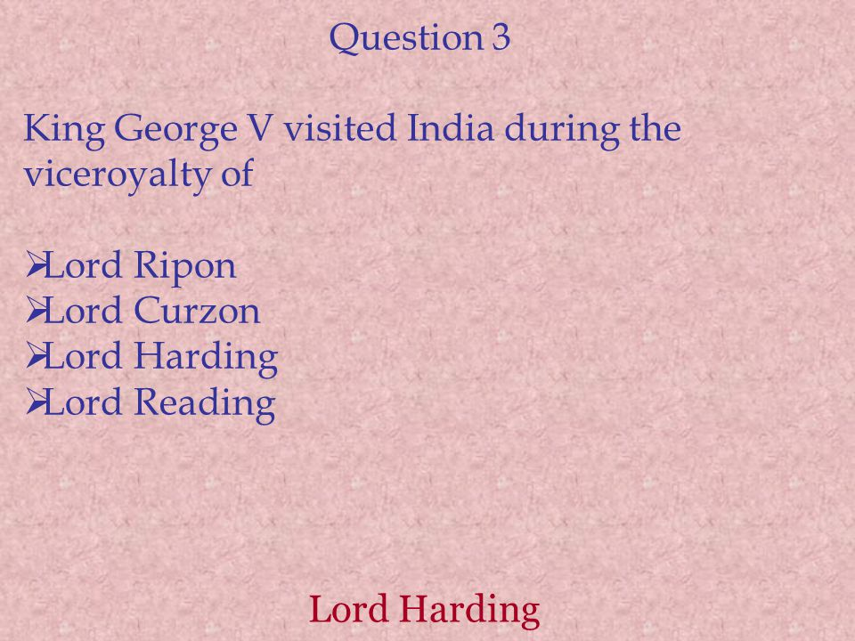 Lord Harding Question 3 King George V visited India during the viceroyalty of  Lord Ripon  Lord Curzon  Lord Harding  Lord Reading