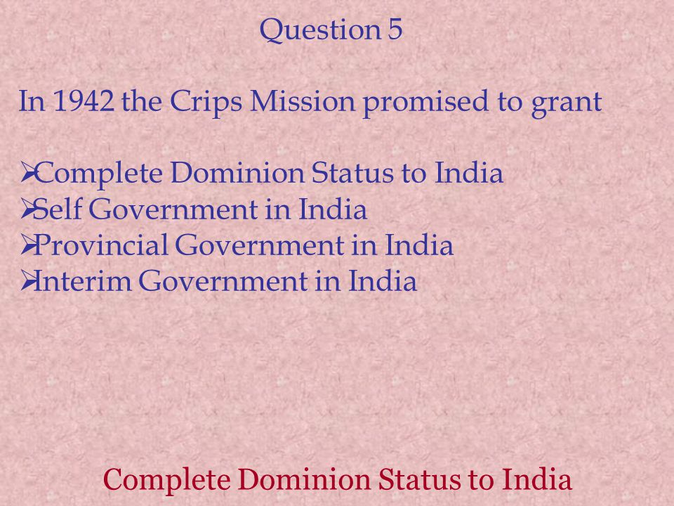 Complete Dominion Status to India Question 5 In 1942 the Crips Mission promised to grant  Complete Dominion Status to India  Self Government in India  Provincial Government in India  Interim Government in India