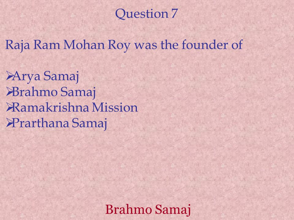 Brahmo Samaj Question 7 Raja Ram Mohan Roy was the founder of  Arya Samaj  Brahmo Samaj  Ramakrishna Mission  Prarthana Samaj