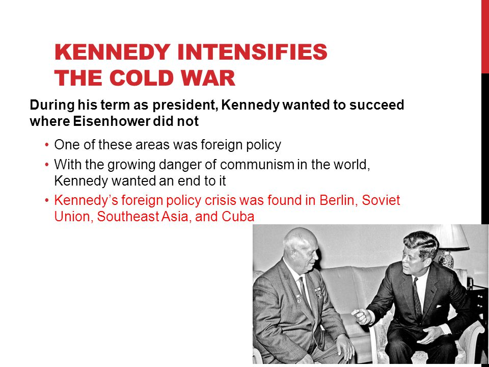 KENNEDY INTENSIFIES THE COLD WAR During his term as president, Kennedy wanted to succeed where Eisenhower did not One of these areas was foreign policy With the growing danger of communism in the world, Kennedy wanted an end to it Kennedy's foreign policy crisis was found in Berlin, Soviet Union, Southeast Asia, and Cuba