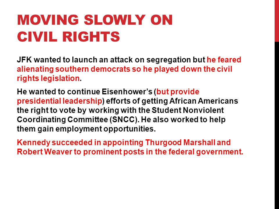 MOVING SLOWLY ON CIVIL RIGHTS JFK wanted to launch an attack on segregation but he feared alienating southern democrats so he played down the civil rights legislation.