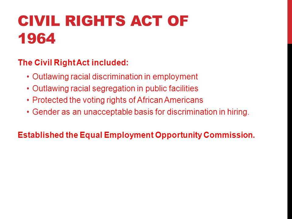 CIVIL RIGHTS ACT OF 1964 The Civil Right Act included: Outlawing racial discrimination in employment Outlawing racial segregation in public facilities Protected the voting rights of African Americans Gender as an unacceptable basis for discrimination in hiring.
