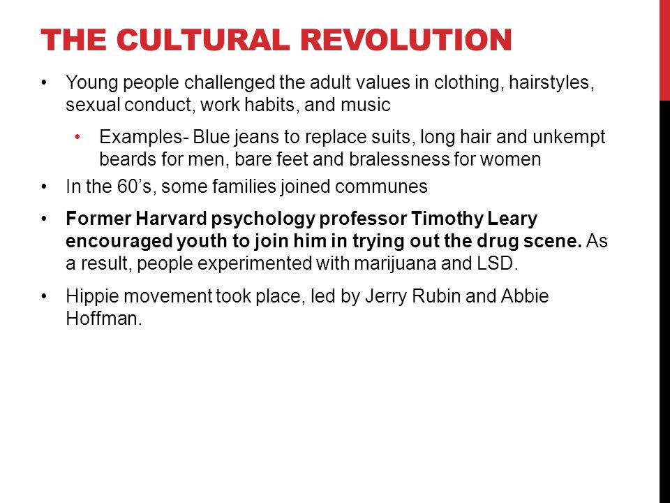 THE CULTURAL REVOLUTION Young people challenged the adult values in clothing, hairstyles, sexual conduct, work habits, and music Examples- Blue jeans to replace suits, long hair and unkempt beards for men, bare feet and bralessness for women In the 60's, some families joined communes Former Harvard psychology professor Timothy Leary encouraged youth to join him in trying out the drug scene.