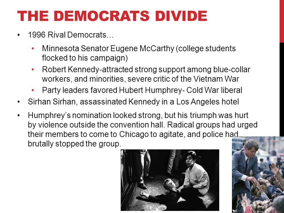 THE DEMOCRATS DIVIDE 1996 Rival Democrats… Minnesota Senator Eugene McCarthy (college students flocked to his campaign) Robert Kennedy-attracted strong support among blue-collar workers, and minorities, severe critic of the Vietnam War Party leaders favored Hubert Humphrey- Cold War liberal Sirhan Sirhan, assassinated Kennedy in a Los Angeles hotel Humphrey's nomination looked strong, but his triumph was hurt by violence outside the convention hall.