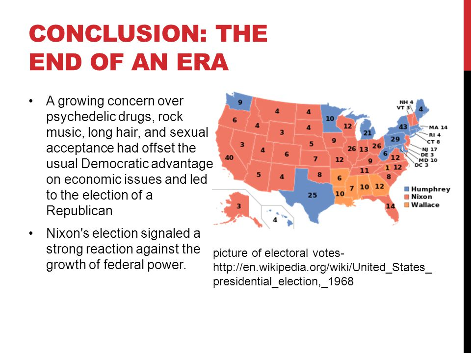 CONCLUSION: THE END OF AN ERA A growing concern over psychedelic drugs, rock music, long hair, and sexual acceptance had offset the usual Democratic advantage on economic issues and led to the election of a Republican Nixon s election signaled a strong reaction against the growth of federal power.