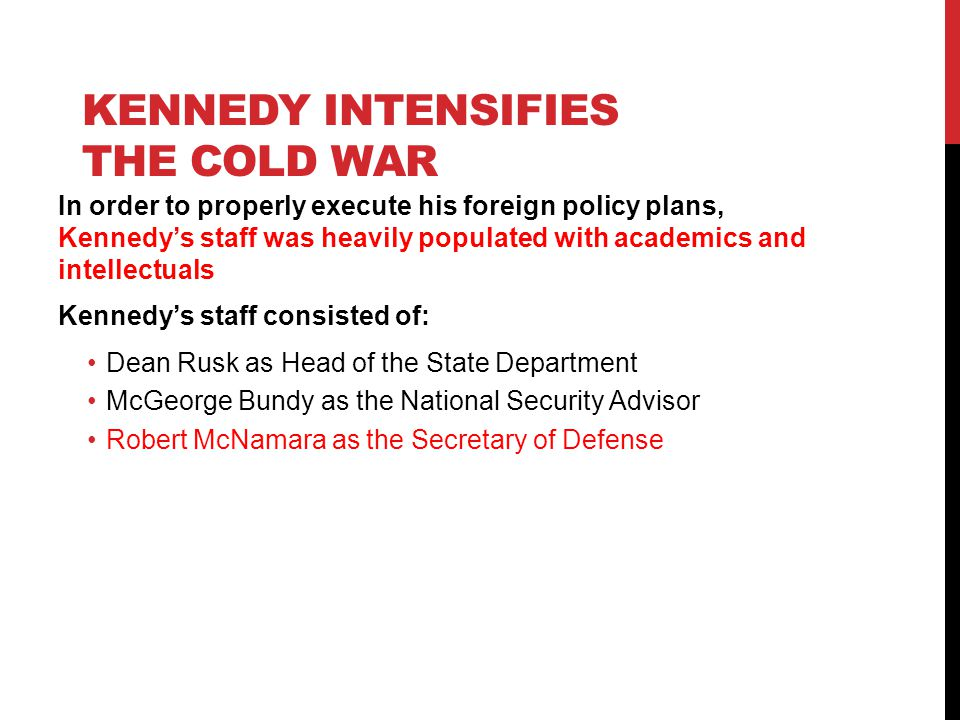 KENNEDY INTENSIFIES THE COLD WAR In order to properly execute his foreign policy plans, Kennedy's staff was heavily populated with academics and intellectuals Kennedy's staff consisted of: Dean Rusk as Head of the State Department McGeorge Bundy as the National Security Advisor Robert McNamara as the Secretary of Defense