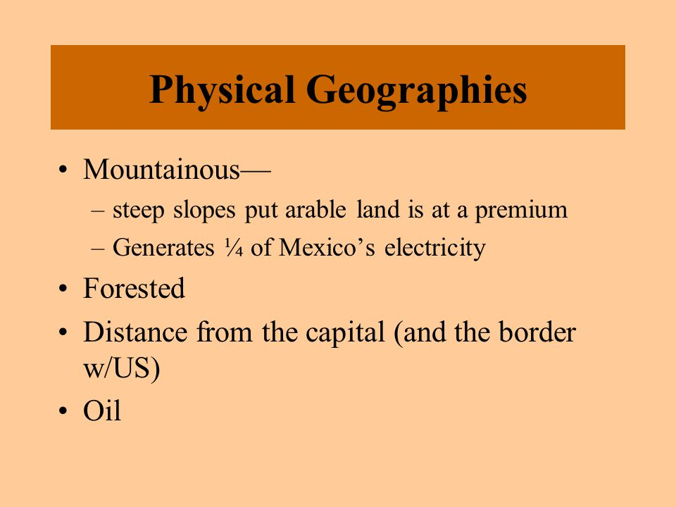 Physical Geographies Mountainous— –steep slopes put arable land is at a premium –Generates ¼ of Mexico's electricity Forested Distance from the capita