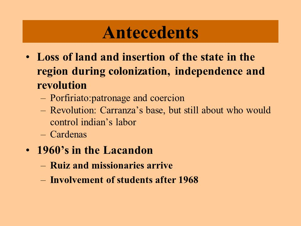 Antecedents Loss of land and insertion of the state in the region during colonization, independence and revolution –Porfiriato:patronage and coercion