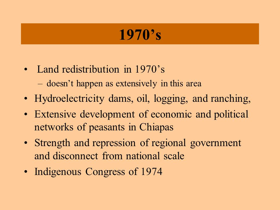 1970's Land redistribution in 1970's –doesn't happen as extensively in this area Hydroelectricity dams, oil, logging, and ranching, Extensive developm
