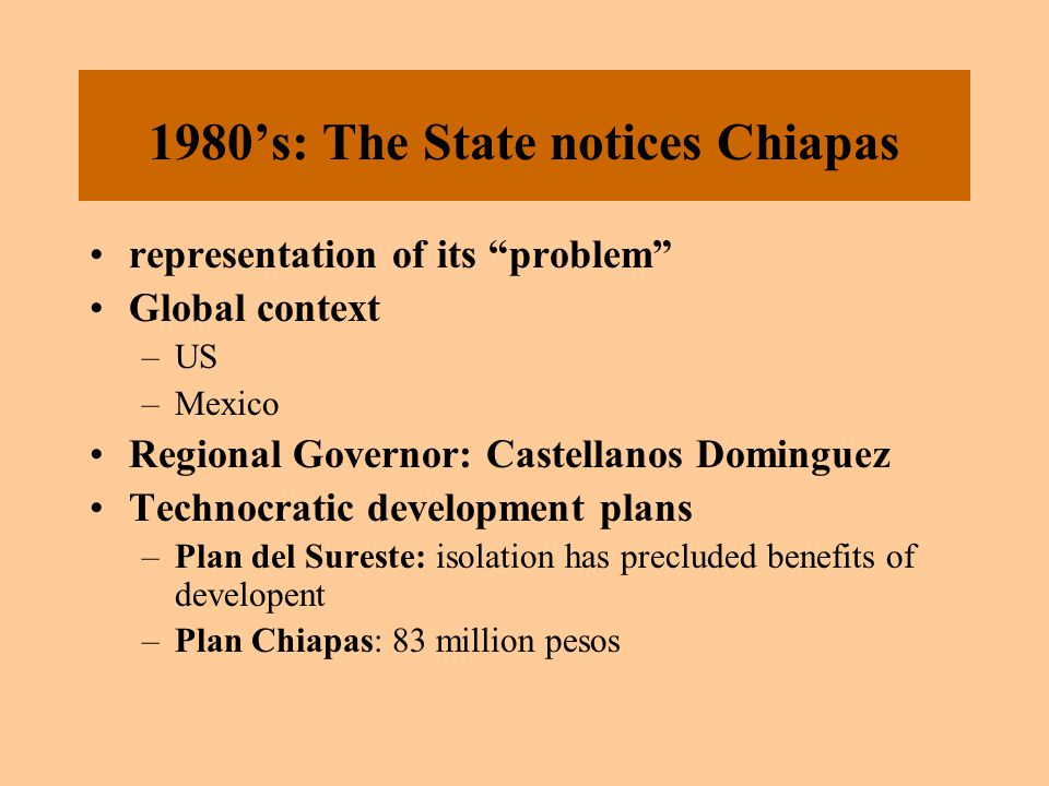 "1980's: The State notices Chiapas representation of its ""problem"" Global context –US –Mexico Regional Governor: Castellanos Dominguez Technocratic dev"