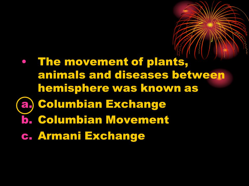 The movement of plants, animals and diseases between hemisphere was known as a.Columbian Exchange b.Columbian Movement c.Armani Exchange