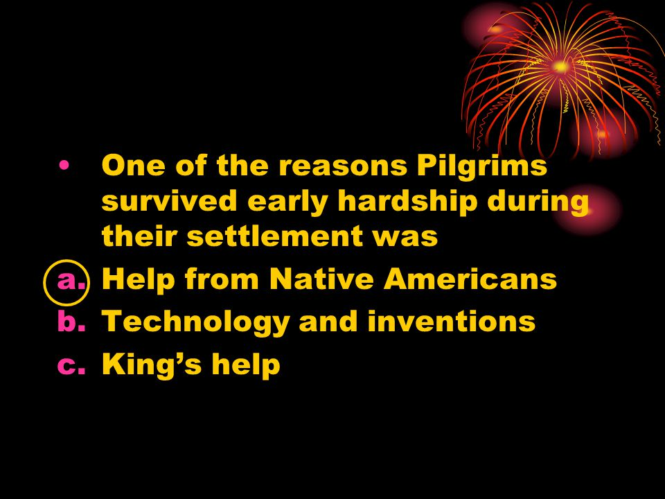 One of the reasons Pilgrims survived early hardship during their settlement was a.Help from Native Americans b.Technology and inventions c.King's help