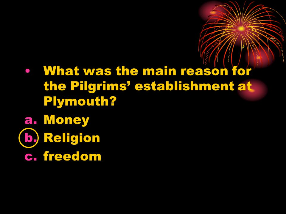 What was the main reason for the Pilgrims' establishment at Plymouth? a.Money b.Religion c.freedom
