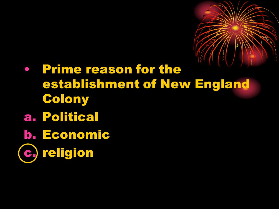 Prime reason for the establishment of New England Colony a.Political b.Economic c.religion
