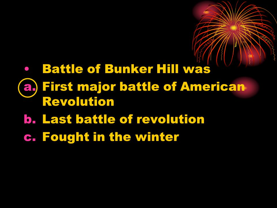 Battle of Bunker Hill was a.First major battle of American Revolution b.Last battle of revolution c.Fought in the winter
