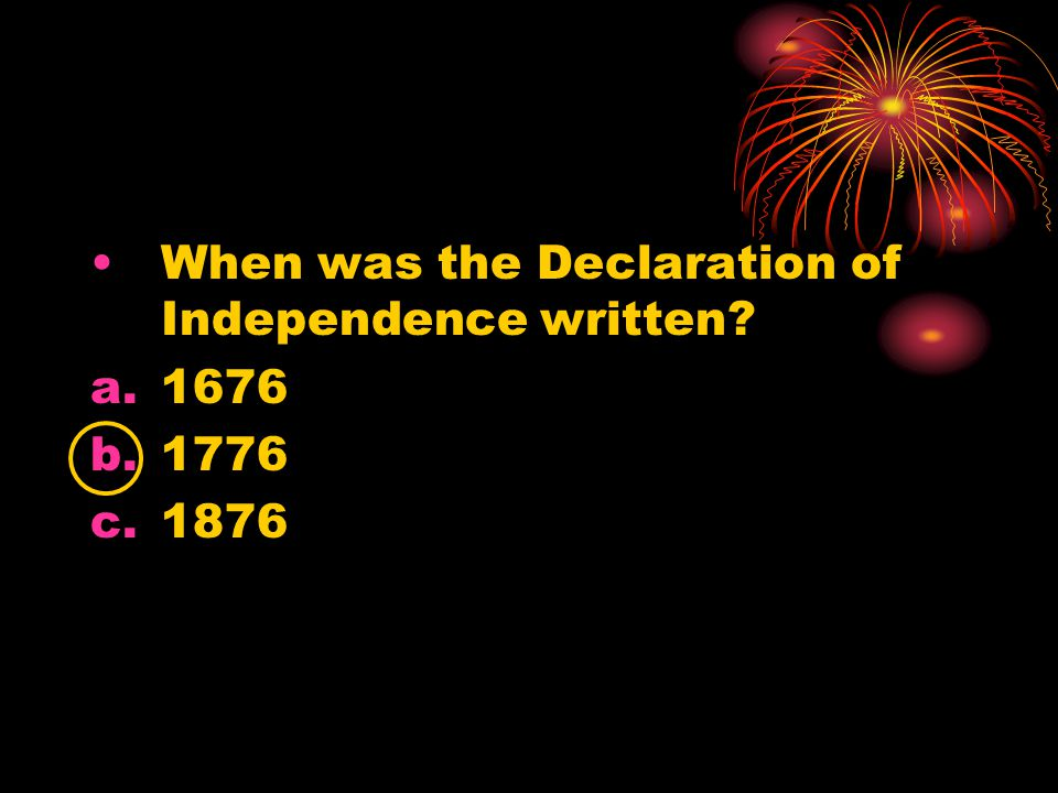 When was the Declaration of Independence written? a.1676 b.1776 c.1876