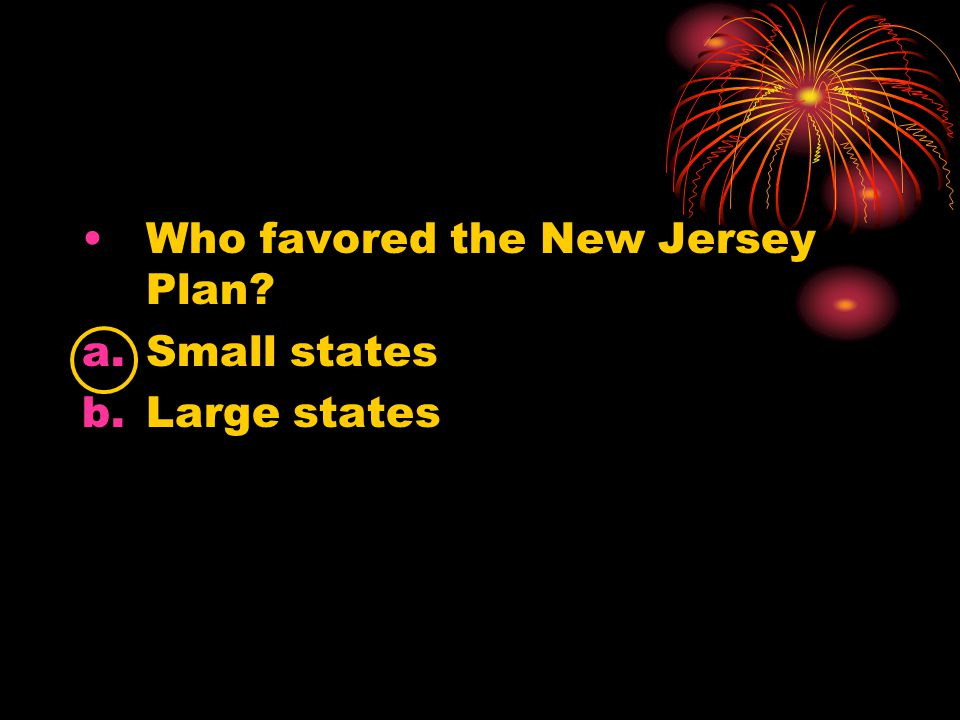 Who favored the New Jersey Plan? a.Small states b.Large states