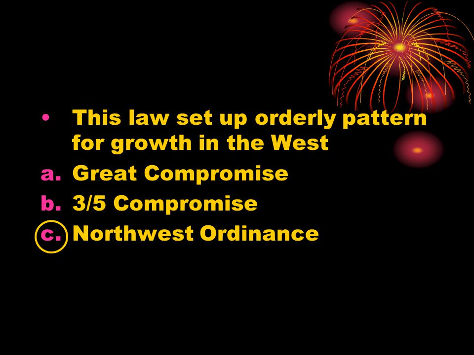 This law set up orderly pattern for growth in the West a.Great Compromise b.3/5 Compromise c.Northwest Ordinance