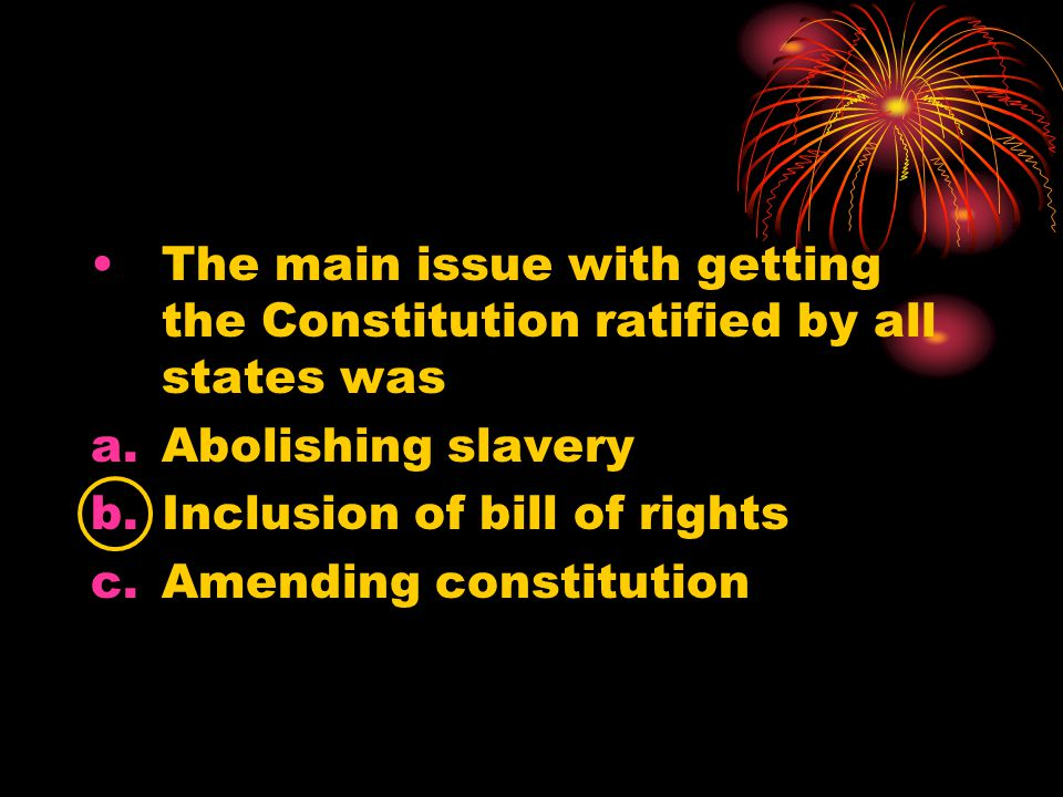 The main issue with getting the Constitution ratified by all states was a.Abolishing slavery b.Inclusion of bill of rights c.Amending constitution