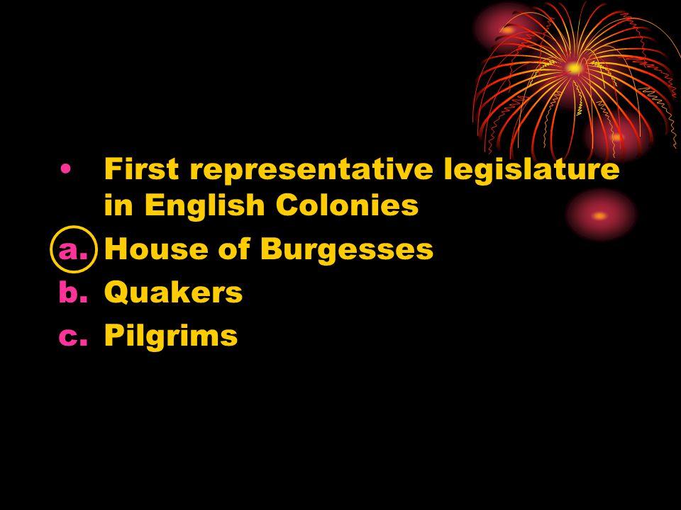First representative legislature in English Colonies a.House of Burgesses b.Quakers c.Pilgrims