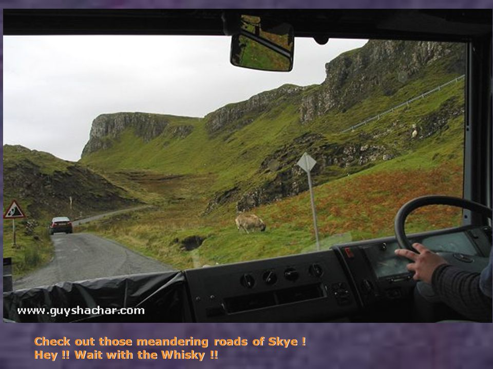 Check out those meandering roads of Skye ! Hey !! Wait with the Whisky !!