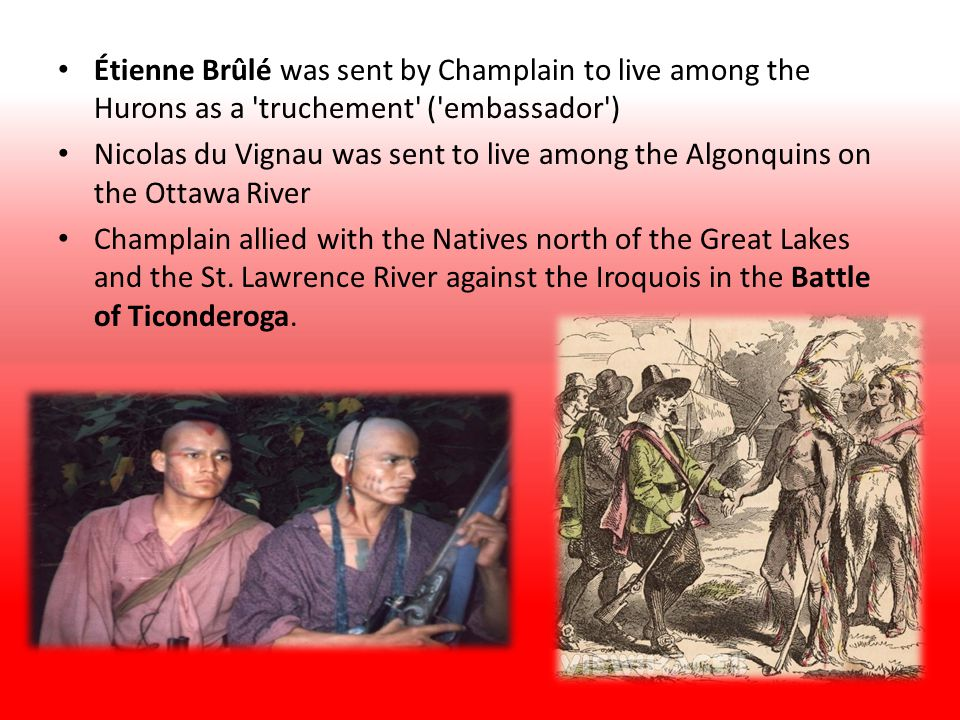Étienne Brûlé was sent by Champlain to live among the Hurons as a truchement ( embassador ) Nicolas du Vignau was sent to live among the Algonquins on the Ottawa River Champlain allied with the Natives north of the Great Lakes and the St.