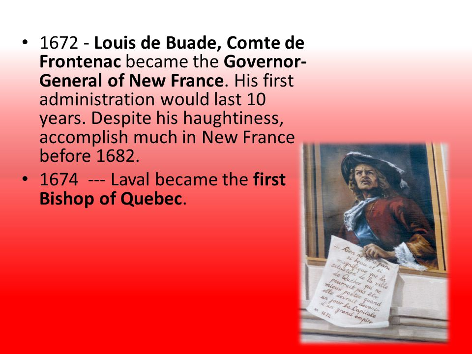 1672 - Louis de Buade, Comte de Frontenac became the Governor- General of New France. His first administration would last 10 years. Despite his haught
