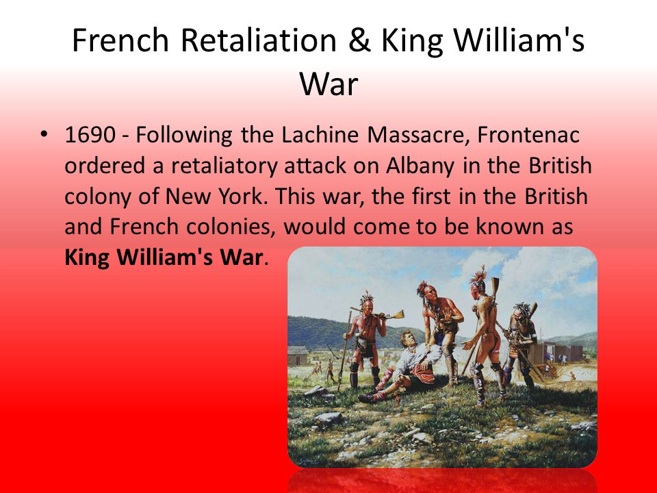 French Retaliation & King William s War 1690 - Following the Lachine Massacre, Frontenac ordered a retaliatory attack on Albany in the British colony of New York.