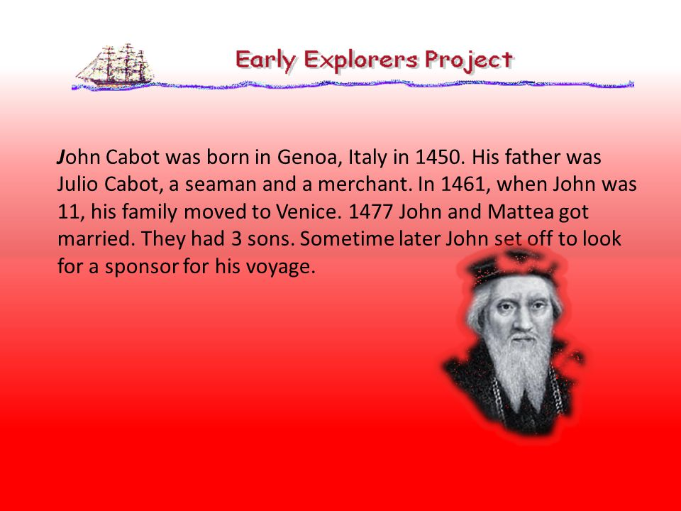 John Cabot was born in Genoa, Italy in 1450.His father was Julio Cabot, a seaman and a merchant.