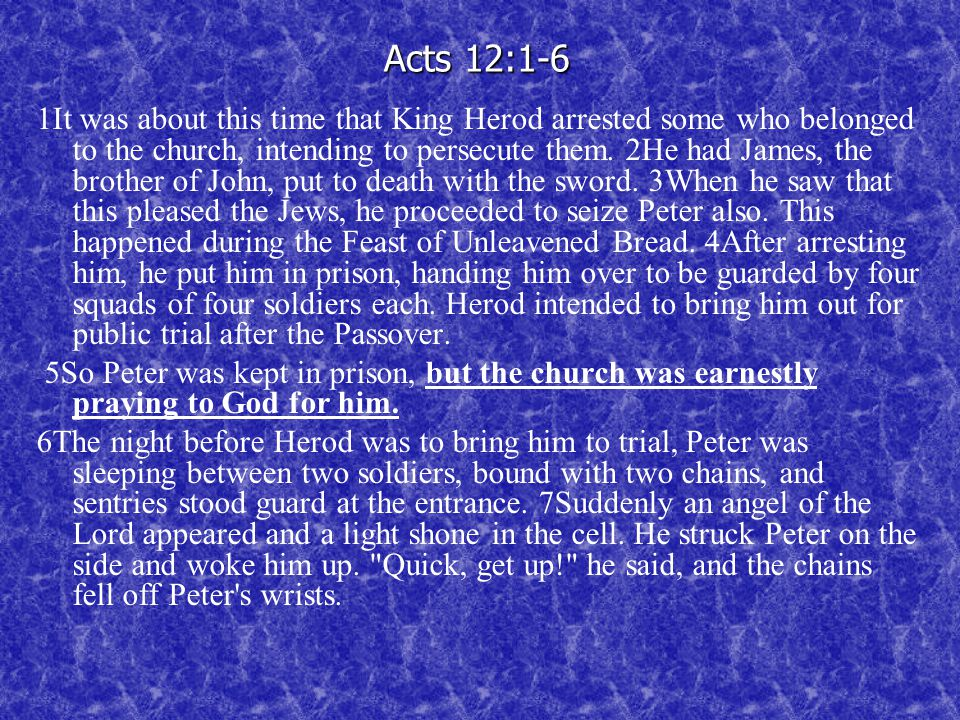 Acts 12:1-6 1It was about this time that King Herod arrested some who belonged to the church, intending to persecute them.
