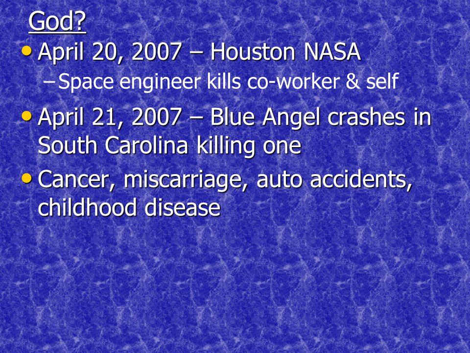 God? April 20, 2007 – Houston NASA April 20, 2007 – Houston NASA – –Space engineer kills co-worker & self April 21, 2007 – Blue Angel crashes in South
