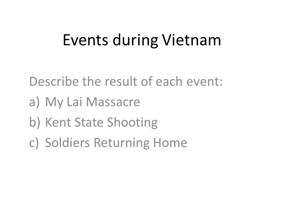 Events during Vietnam Describe the result of each event: a)My Lai Massacre b)Kent State Shooting c)Soldiers Returning Home