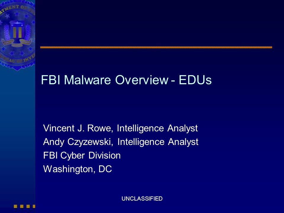 UNCLASSIFIED FBI Malware Overview - EDUs Vincent J. Rowe, Intelligence Analyst Andy Czyzewski, Intelligence Analyst FBI Cyber Division Washington, DC