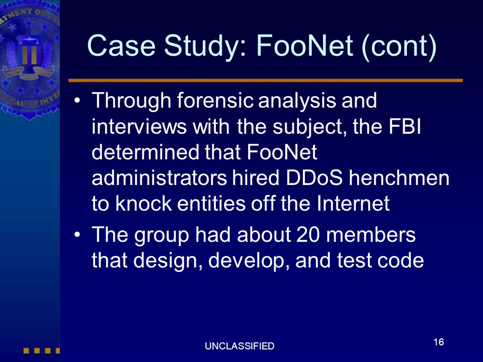 16 UNCLASSIFIED Case Study: FooNet (cont) Through forensic analysis and interviews with the subject, the FBI determined that FooNet administrators hir
