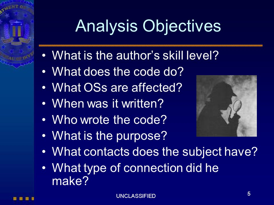 5 UNCLASSIFIED Analysis Objectives What is the author's skill level? What does the code do? What OSs are affected? When was it written? Who wrote the
