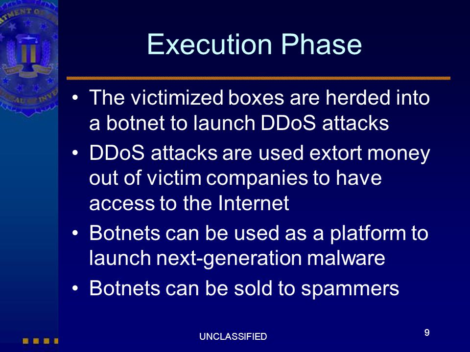 9 UNCLASSIFIED Execution Phase The victimized boxes are herded into a botnet to launch DDoS attacks DDoS attacks are used extort money out of victim c
