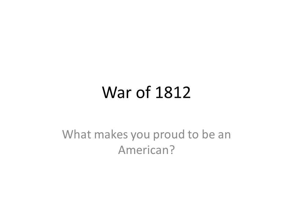 War of 1812 What makes you proud to be an American?