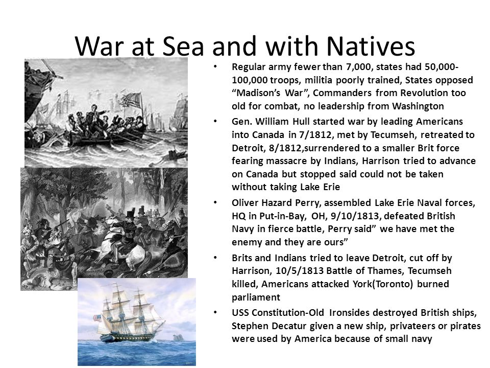 War at Sea and with Natives Regular army fewer than 7,000, states had 50,000- 100,000 troops, militia poorly trained, States opposed Madison's War , Commanders from Revolution too old for combat, no leadership from Washington Gen.