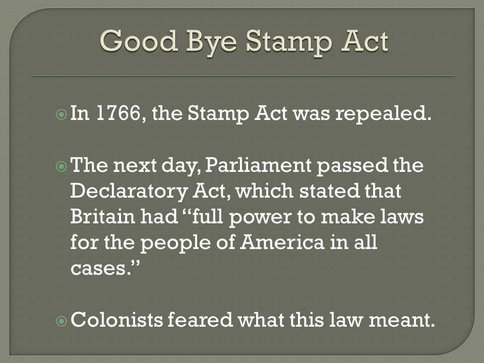" In 1766, the Stamp Act was repealed.  The next day, Parliament passed the Declaratory Act, which stated that Britain had ""full power to make laws f"