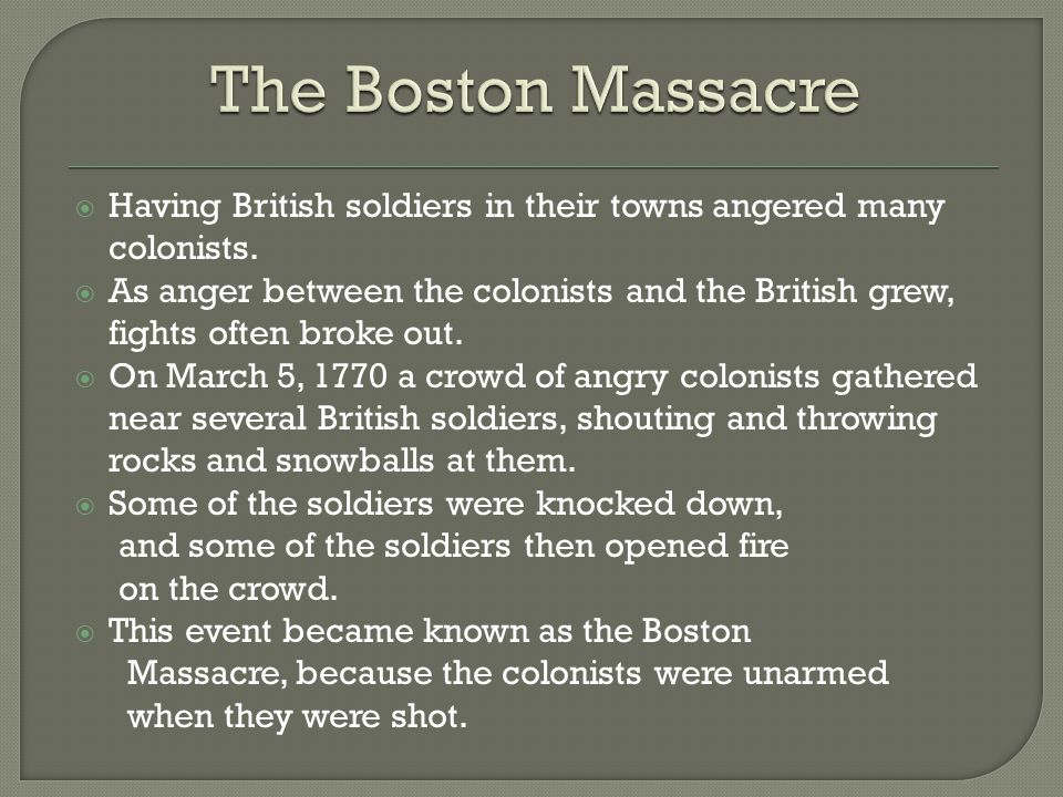  Having British soldiers in their towns angered many colonists.  As anger between the colonists and the British grew, fights often broke out.  On M